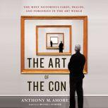 The Art of the Con: The Most Notorious Fakes, Frauds, and Forgeries in the Art World, Anthony M. Amore