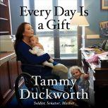 Every Day Is a Gift A Memoir, Tammy Duckworth