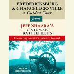 Fredericksburg and Chancellorsville: A Guided Tour from Jeff Shaara's Civil War Battlefields What happened, why it matters, and what to see, Jeff Shaara