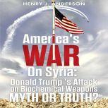 America's War On Syria : Donald Trump 's Attack on Biochemical Weapons Myth or Truth?, Henry J. Anderson