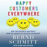 Happy Customers Everywhere How Your Business Can Profit from the Insights of Positive Psychology, Bernd H. Schmitt