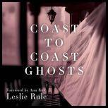 Coast to Coast Ghosts True Stories of Hauntings Across America, Leslie Rule