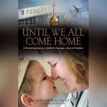Until We All Come Home A Harrowing Journey, a Mother's Courage, a Race to Freedom, Kim de Blecourt