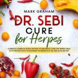 Dr. Sebi Cure for Herpes A Complete Guide on How to Naturally Cure the Herpes Virus with Proven Facts to Maximize the Benefits of Dr. Sebi Alkaline Diet, Mark Graham