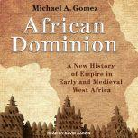 African Dominion A New History of Empire in Early and Medieval West Africa, Michael Gomez