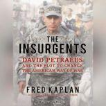 The Insurgents David Petraeus and the Plot to Change the American Way of War, Fred Kaplan