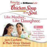 Chicken Soup for the Soul: Like Mother, Like Daughter - 30 Stories about Learning from Each Other, Mutual Support, and the Magical Bond, Jack Canfield