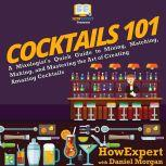 Cocktails 101 A Mixologist's Quick Guide to Mixing, Matching, Making, and Mastering the Art of Creating Amazing Cocktails, HowExpert