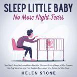 Sleep Little Baby, No More Night Tears You Don't Need to Look Like a Zombie. Discover Every Steps of The Proven No-Cry Solution and Feel Rested, Energized and Ready to Take Over, Helen Stone