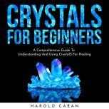 CRYSTALS FOR BEGINNERS: A Comprehensive Guide To Understanding And Using CrystalS For Healing, harold caban