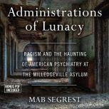 Administrations of Lunacy Racism and the Haunting of American Psychiatry at the Milledgeville Asylum, Mab Segrest