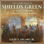 The Untold Story of Shields Green The Life and Death of a Harper's Ferry Raider, Louis A. DeCaro Jr.