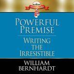 Powerful Premise Writing the Irresistible, William Bernhardt