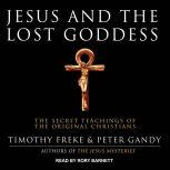 Jesus and the Lost Goddess The Secret Teachings of the Original Christians, Timothy Freke