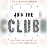 Join the Club How Peer Pressure Can Transform the World, Tina Rosenberg
