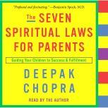 The Seven Spiritual Laws for Parents Guiding Your Children to Success and Fulfillment, Deepak Chopra, M.D.