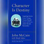 Character Is Destiny Inspiring Stories Every Young Person Should Know and Every Adult Should Remember, John McCain