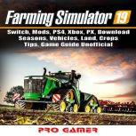 Farming Simulator 19, Switch, Mods, PS4, Xbox, PX, Download, Seasons, Vehicles, Land, Crops, Tips, Game Guide Unofficial, Pro Gamer