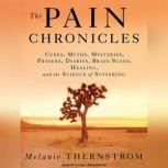The Pain Chronicles Cures, Myths, Mysteries, Prayers, Diaries, Brain Scans, Healing, and the Science of Suffering, Melanie Thernstrom