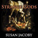 Strange Gods A Secular History of Conversion, Susan Jacoby