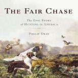 The Fair Chase The Epic Story of Hunting in America, Philip Dray