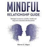 MINDFUL RELATIONSHIP GUIDE Strategies to preserve a positive, healthy and long-term connection with the partner, Warren E. Hogue