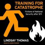 Training for Catastrophe Fictions of National Security after 9/11, Lindsay Thomas