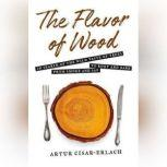 The Flavor of Wood In Search of the Wild Taste of Trees, from Smoke and Sap to Root and Bark, Artur Cisar-Erlach