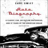 Auto Biography A Classic Car, an Outlaw Motorhead, and 57 Years of the American Dream, Earl Swift