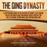 The Qing Dynasty A Captivating Guide to the History of China's Last Empire Called the Great Qing, Including Events Such as the Fall of Beijing, Opium Wars, and Taiping Rebellion, Captivating History