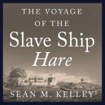 The Voyage of the Slave Ship Hare A Journey into Captivity from Sierra Leone to South Carolina, Sean M. Kelley