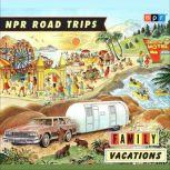 NPR Road Trips: Family Vacations Stories that Take You Away . . ., NPR