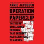 Operation Paperclip The Secret Intelligence Program that Brought Nazi Scientists to America, Annie Jacobsen
