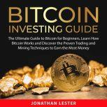 Bitcoin Investing Guide The Ultimate Guide to Bitcoin for Beginners, Learn How Bitcoin Works and Discover the Proven Trading and Mining Techniques to Earn the Most Money, Jonathan Lester