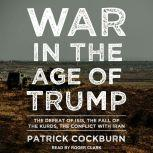 War in the Age of Trump The Defeat of ISIS, the Fall of the Kurds, the Conflict with Iran, Patrick Cockburn