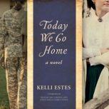 Today We Go Home A Novel, Kelli Estes