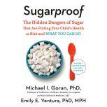 Sugarproof The Hidden Dangers of Sugar that are Putting Your Child's Health at Risk and What You Can Do, Michael Goran