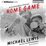 Home Game An Accidental Guide to Fatherhood, Michael Lewis