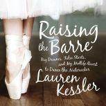 Raising the Barre Big Dreams, False Starts, and My Midlife Quest to Dance the Nutcracker, Lauren Kessler