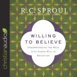 Willing to Believe Understanding the Role of the Human Will in Salvation, R. C. Sproul