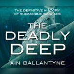 Deadly Deep, The The Definitive History of Submarine Warfare, Iain Ballantyne