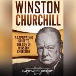 Winston Churchill A Captivating Guide to the Life of Winston Churchill, Captivating History