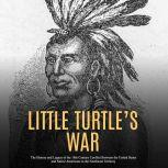 Little Turtle's War: The History and Legacy of the 18th Century Conflict Between the United States and Native Americans in the Northwest Territory, Charles River Editors