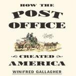How the Post Office Created America A History, Winifred Gallagher
