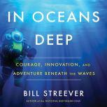 In Oceans Deep Courage, Innovation, and Adventure Beneath the Waves, Bill Streever