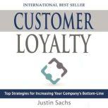 Customer Loyalty Top Strategies for Increasing Your Companys Bottom Line, Justin Sachs
