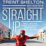 Straight Up Honest, Unfiltered, As-Real-As-I-Can-Put-It Advice for Life's Biggest Challenges, Trent Shelton