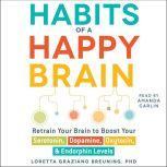 Habits of a Happy Brain Retrain Your Brain to Serotonin, Dopamine, Oxytocin, & Endorphin Levels, Loretta Graziano Breuning