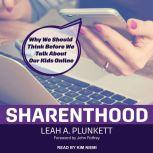 Sharenthood Why We Should Think before We Talk about Our Kids Online, Leah A. Plunkett