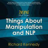 Insane (But True) Things About MANIPULATION and NLP : Master Dark Psychology Guide to Deep Learning Everything about Persuasion, Negotiation, Mind Control, Emotional Influence Hypnosis Body Language, richard kennedy